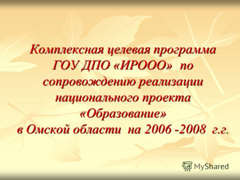 Комплексная целевая программа ГОУ ДПО «ИРООО» по сопровождению реализации национального проекта «Образование» в Омской области на 2006 -2008 г.г.