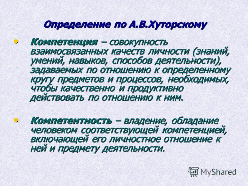 Определение по А.В.Хуторскому Компетенция – совокупность взаимосвязанных качеств личности (знаний, умений, навыков, способов деятельности), задаваемых по отношению к определенному кругу предметов и процессов, необходимых, чтобы качественно и продукти