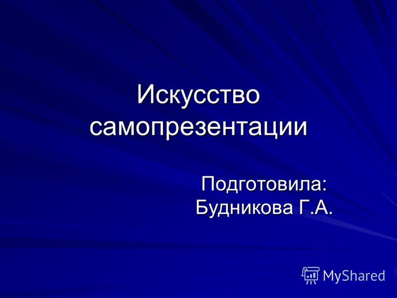 Искусство самопрезентации Подготовила: Будникова Г.А.