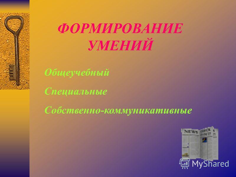 ФОРМИРОВАНИЕ УМЕНИЙ Общеучебный Специальные Собственно-коммуникативные