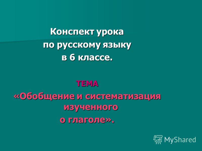 Конспект урока по русскому языку в 6 классе. ТЕМА «Обобщение и систематизация изученного о глаголе».