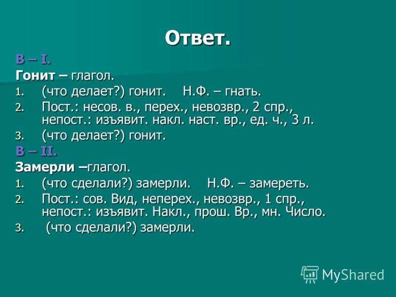 Ответ. B – I. Гонит – глагол. 1. (что делает?) гонит. Н.Ф. – гнать. 2. Пост.: несов. в., перех., невозвр., 2 спр., непост.: изъявит. накл. наст. вр., ед. ч., 3 л. 3. (что делает?) гонит. В – II. Замерли –глагол. 1. (что сделали?) замерли. Н.Ф. – заме