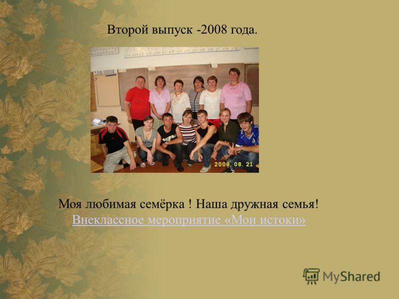 Второй выпуск -2008 года. Моя любимая семёрка ! Наша дружная семья! Внеклассное мероприятие «Мои истоки»