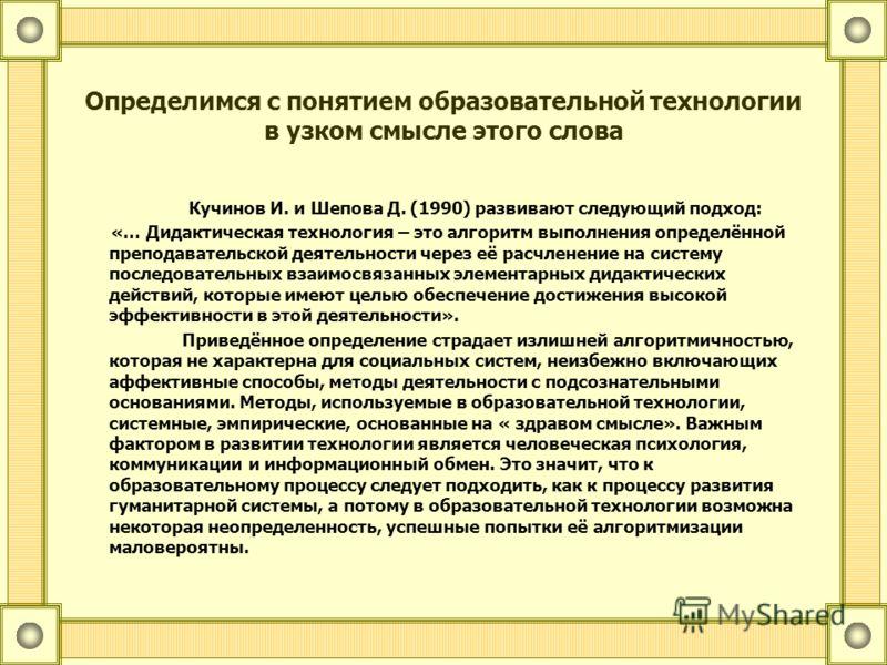 Определимся с понятием образовательной технологии в узком смысле этого слова Кучинов И. и Шепова Д. (1990) развивают следующий подход: «… Дидактическая технология – это алгоритм выполнения определённой преподавательской деятельности через её расчлене
