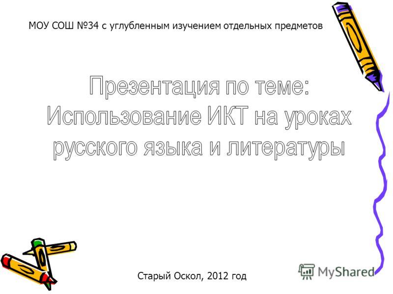 Старый Оскол, 2012 год МОУ СОШ 34 с углубленным изучением отдельных предметов