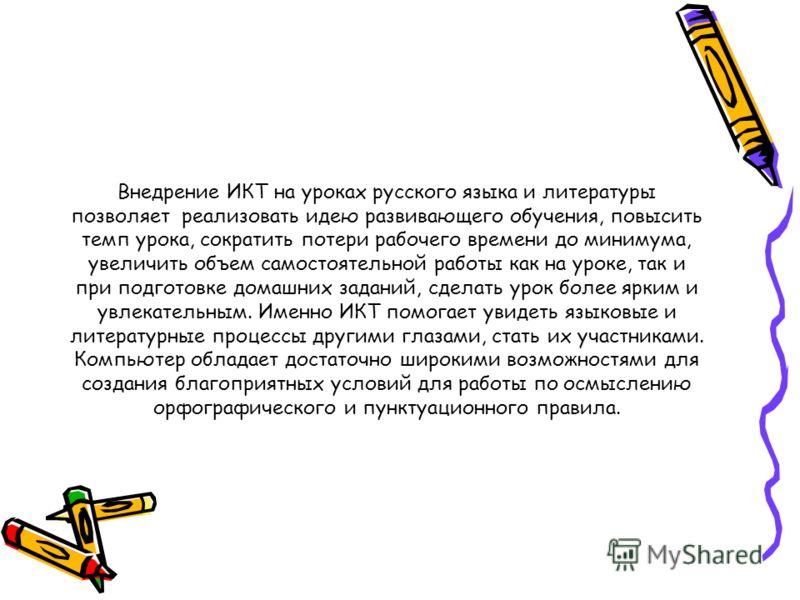 Внедрение ИКТ на уроках русского языка и литературы позволяет реализовать идею развивающего обучения, повысить темп урока, сократить потери рабочего времени до минимума, увеличить объем самостоятельной работы как на уроке, так и при подготовке домашн