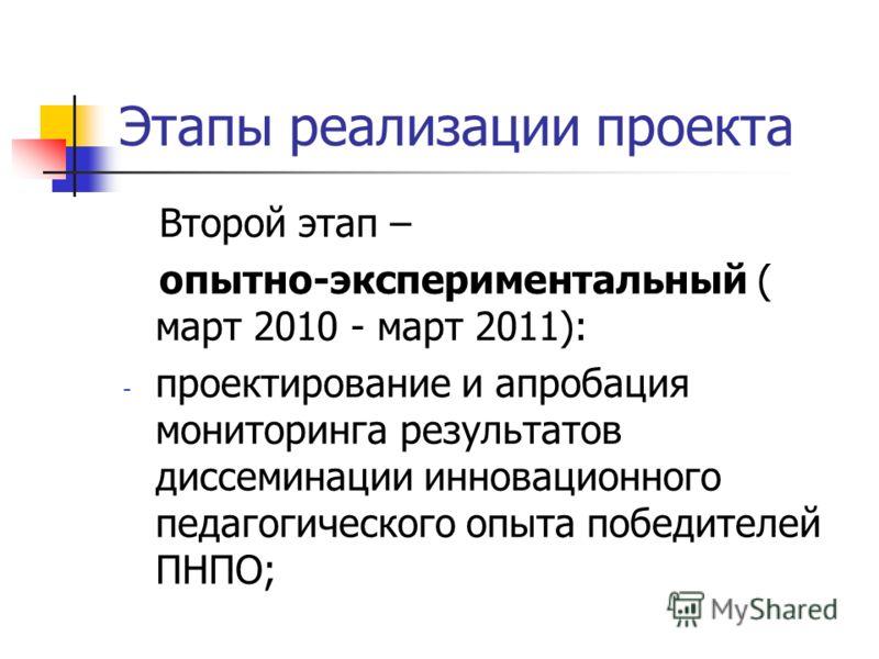 Этапы реализации проекта Второй этап – опытно-экспериментальный ( март 2010 - март 2011): - проектирование и апробация мониторинга результатов диссеминации инновационного педагогического опыта победителей ПНПО;