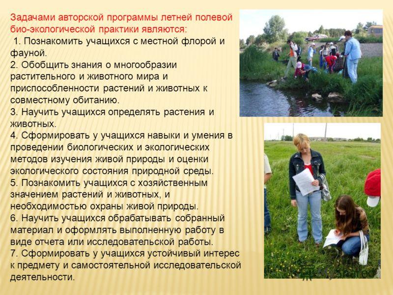 Задачами авторской программы летней полевой био-экологической практики являются: 1. Познакомить учащихся с местной флорой и фауной. 2. Обобщить знания о многообразии растительного и животного мира и приспособленности растений и животных к совместному