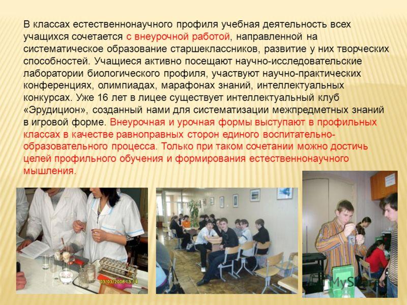 В классах естественнонаучного профиля учебная деятельность всех учащихся сочетается с внеурочной работой, направленной на систематическое образование старшеклассников, развитие у них творческих способностей. Учащиеся активно посещают научно-исследова