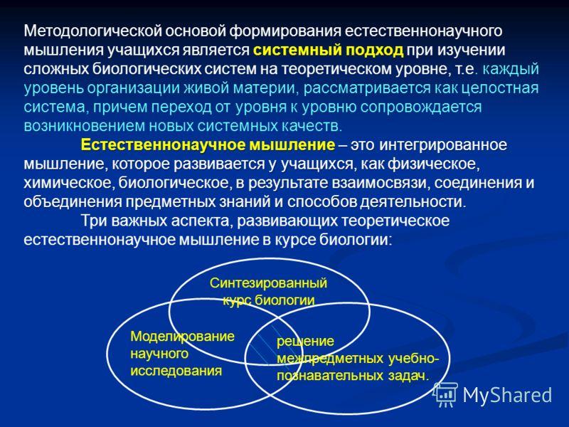 Методологической основой формирования естественнонаучного мышления учащихся является системный подход при изучении сложных биологических систем на теоретическом уровне, т.е. каждый уровень организации живой материи, рассматривается как целостная сист