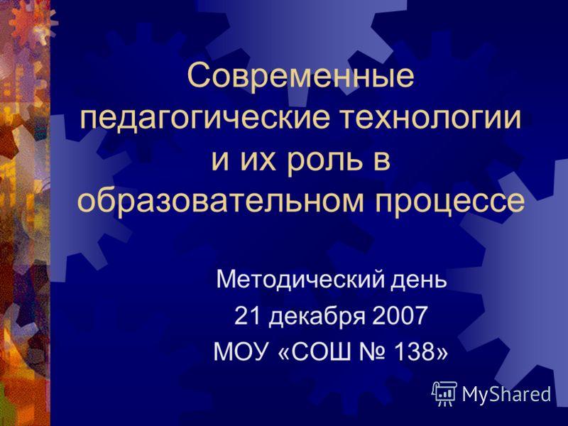 Современные педагогические технологии и их роль в образовательном процессе Методический день 21 декабря 2007 МОУ «СОШ 138»