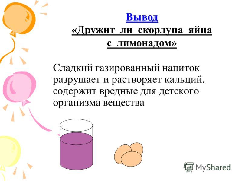 Сладкий газированный напиток разрушает и растворяет кальций, содержит вредные для детского организма вещества Вывод Вывод «Дружит ли скорлупа яйца с лимонадом»