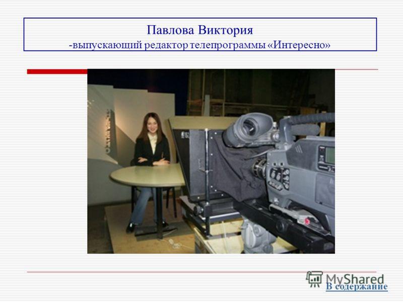 Павлова Виктория -выпускающий редактор телепрограммы «Интересно» В содержание