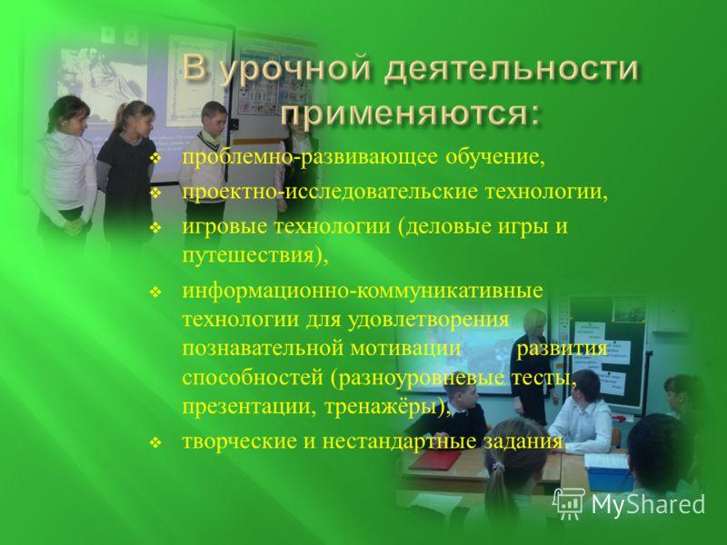 проблемно - развивающее обучение, проектно - исследовательские технологии, игровые технологии ( деловые игры и путешествия ), информационно - коммуникативные технологии для удовлетворения познавательной мотивации развития способностей ( разноуровневы