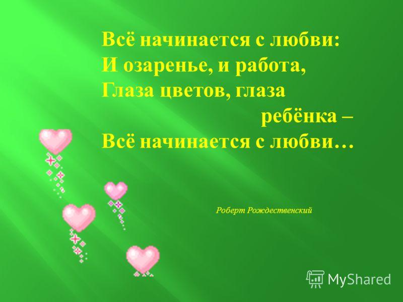 Всё начинается с любви : И озаренье, и работа, Глаза цветов, глаза ребёнка – Всё начинается с любви … Роберт Рождественский