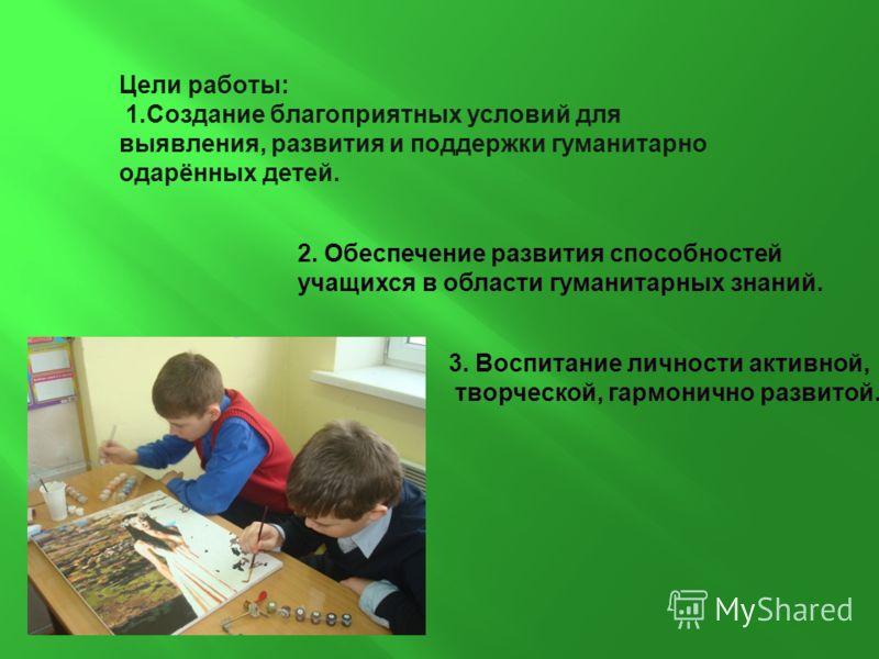 2. Обеспечение развития способностей учащихся в области гуманитарных знаний. Цели работы: 1.Создание благоприятных условий для выявления, развития и поддержки гуманитарно одарённых детей. 3. Воспитание личности активной, творческой, гармонично развит