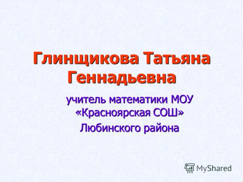 Глинщикова Татьяна Геннадьевна учитель математики МОУ «Красноярская СОШ» Любинского района