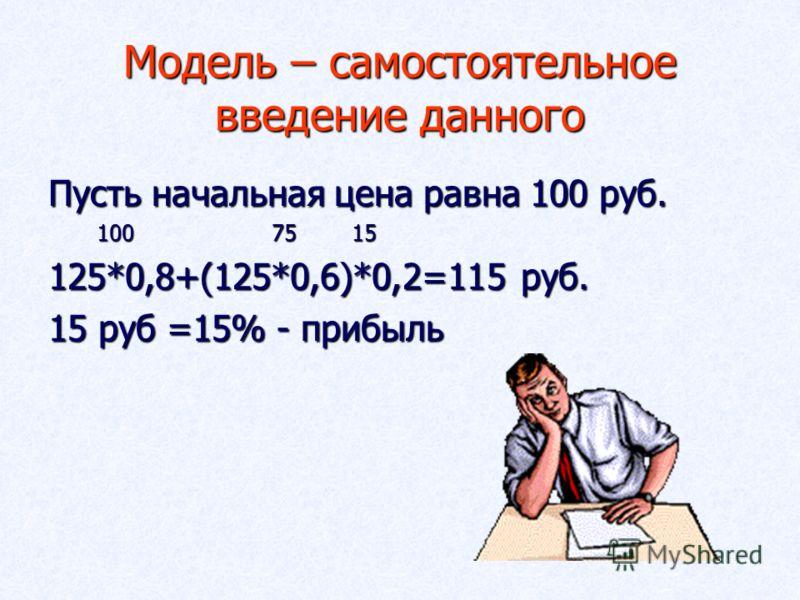 Модель – самостоятельное введение данного Пусть начальная цена равна 100 руб. 100 75 15 100 75 15 125*0,8+(125*0,6)*0,2=115 руб. 15 руб =15% - прибыль
