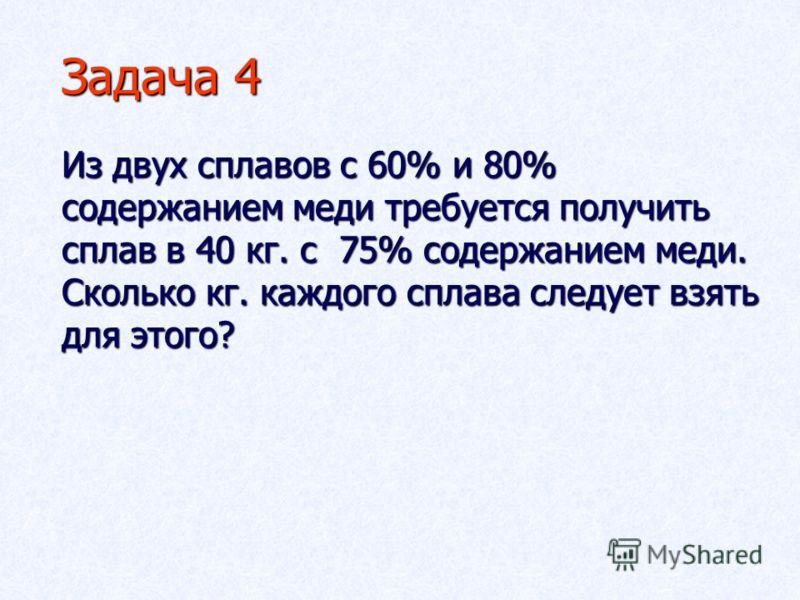 Задача 4 Из двух сплавов с 60% и 80% содержанием меди требуется получить сплав в 40 кг. с 75% содержанием меди. Сколько кг. каждого сплава следует взять для этого?
