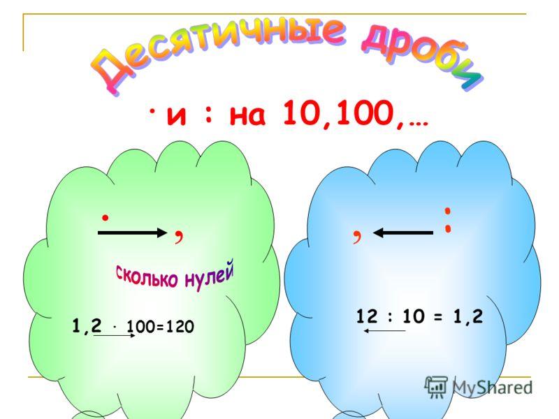· и : на 10,100,… ·,, : 1,2 · 100=120 12 : 10 = 1,2