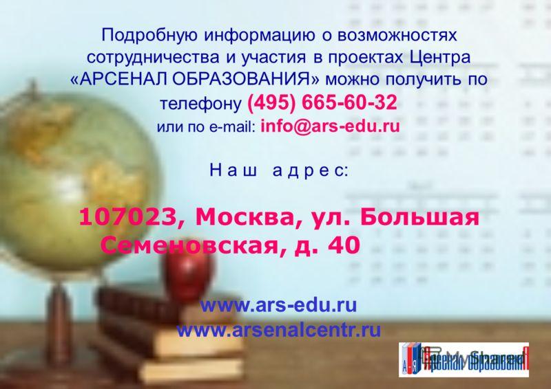 Подробную информацию о возможностях сотрудничества и участия в проектах Центра «АРСЕНАЛ ОБРАЗОВАНИЯ» можно получить по телефону (495) 665-60-32 или по e-mail: info@ars-edu.ru Н а ш а д р е с: 107023, Москва, ул. Большая Семеновская, д. 40 www.ars-edu