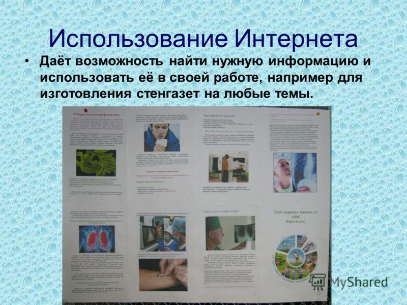 Использование Интернета Даёт возможность найти нужную информацию и использовать её в своей работе, например для изготовления стенгазет на любые темы.