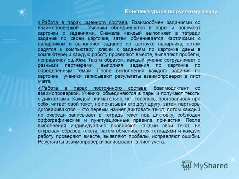 Конспект урока по русскому языку. 3. Работа в парах сменного состава. Взаимообмен заданиями со взаимопроверкой. Ученики объединяются в пары и получают карточки с заданиями. Сначала каждый выполняет в тетради задание по своей карточке, затем обменивае