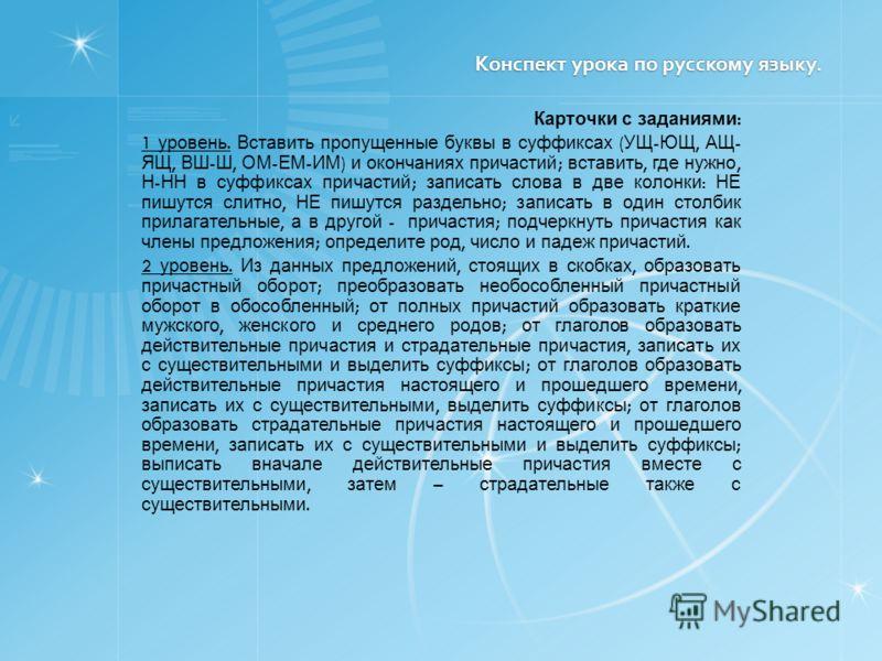 Конспект урока по русскому языку. Конспект урока по русскому языку. Карточки с заданиями : 1 уровень. Вставить пропущенные буквы в суффиксах ( УЩ - ЮЩ, АЩ - ЯЩ, ВШ - Ш, ОМ - ЕМ - ИМ ) и окончаниях причастий ; вставить, где нужно, Н - НН в суффиксах п