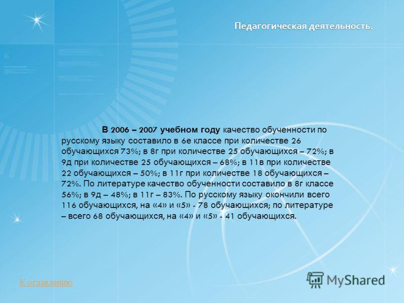 Педагогическая деятельность. Педагогическая деятельность. В 2006 – 2007 учебном году качество обученности по русскому языку составило в 6 е классе при количестве 26 обучающихся 73%; в 8 г при количестве 25 обучающихся – 72%; в 9 д при количестве 25 о