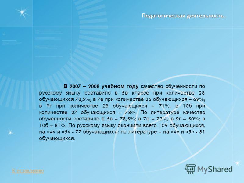Педагогическая деятельность. В 2007 – 2008 учебном году качество обученности по русскому языку составило в 5 в классе при количестве 28 обучающихся 78,5%; в 7 е при количестве 26 обучающихся – 69%; в 9 г при количестве 28 обучающихся – 71%; в 10 б пр