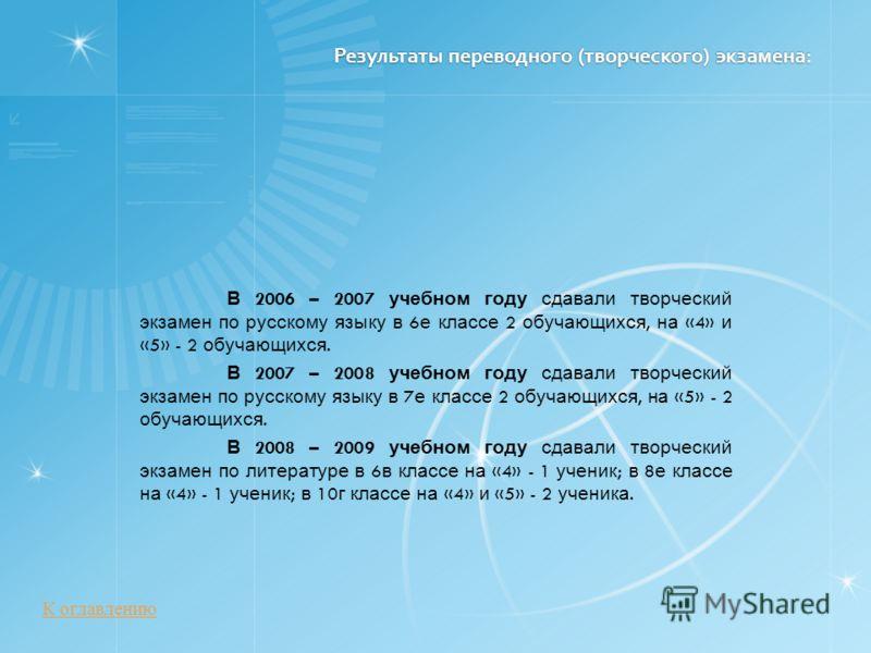 Результаты переводного (творческого) экзамена: В 2006 – 2007 учебном году сдавали творческий экзамен по русскому языку в 6 е классе 2 обучающихся, на «4» и «5» - 2 обучающихся. В 2007 – 2008 учебном году сдавали творческий экзамен по русскому языку в
