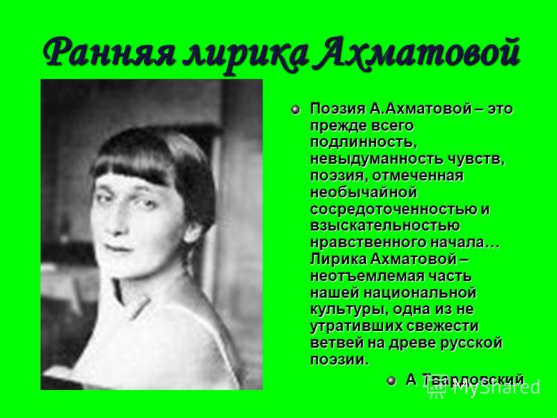 Ранняя лирика Ахматовой Поэзия А.Ахматовой – это прежде всего подлинность, невыдуманность чувств, поэзия, отмеченная необычайной сосредоточенностью и взыскательностью нравственного начала… Лирика Ахматовой – неотъемлемая часть нашей национальной куль
