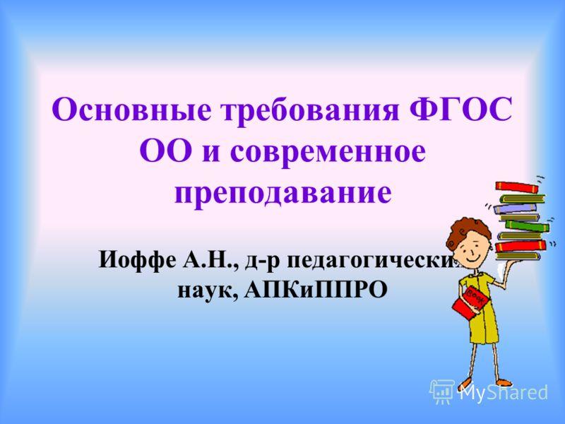 Основные требования ФГОС ОО и современное преподавание Иоффе А.Н., д-р педагогических наук, АПКиППРО
