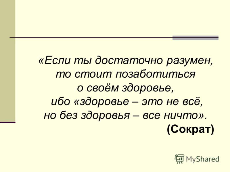«Если ты достаточно разумен, то стоит позаботиться о своём здоровье, ибо «здоровье – это не всё, но без здоровья – все ничто». (Сократ)