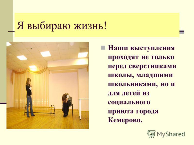 Я выбираю жизнь! Наши выступления проходят не только перед сверстниками школы, младшими школьниками, но и для детей из социального приюта города Кемерово.