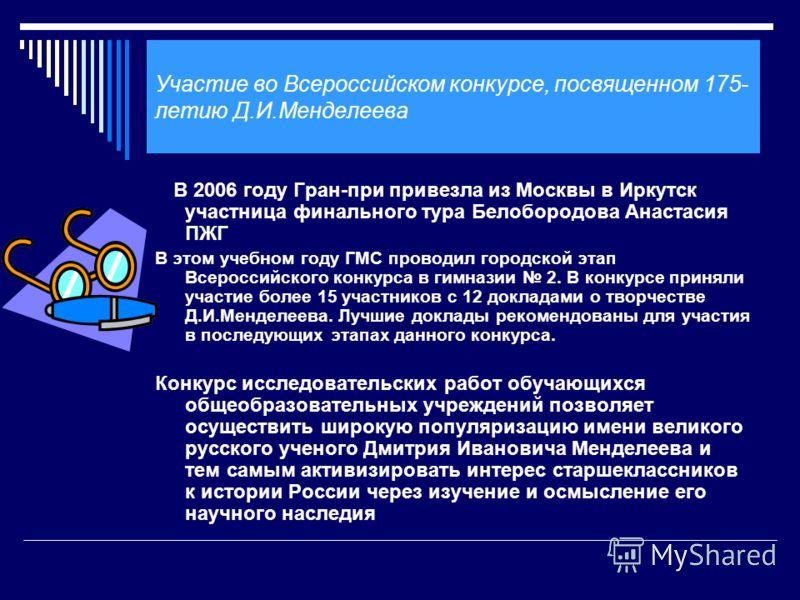 Участие во Всероссийском конкурсе, посвященном 175- летию Д.И.Менделеева В 2006 году Гран-при привезла из Москвы в Иркутск участница финального тура Белобородова Анастасия ПЖГ В этом учебном году ГМС проводил городской этап Всероссийского конкурса в