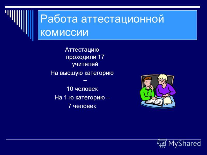 Работа аттестационной комиссии Аттестацию проходили 17 учителей На высшую категорию – 10 человек На 1-ю категорию – 7 человек