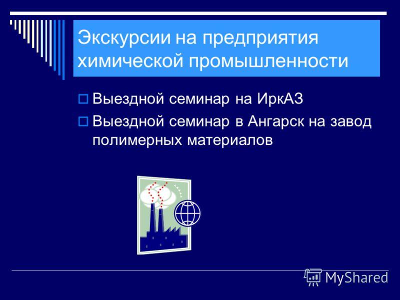 Экскурсии на предприятия химической промышленности Выездной семинар на ИркАЗ Выездной семинар в Ангарск на завод полимерных материалов