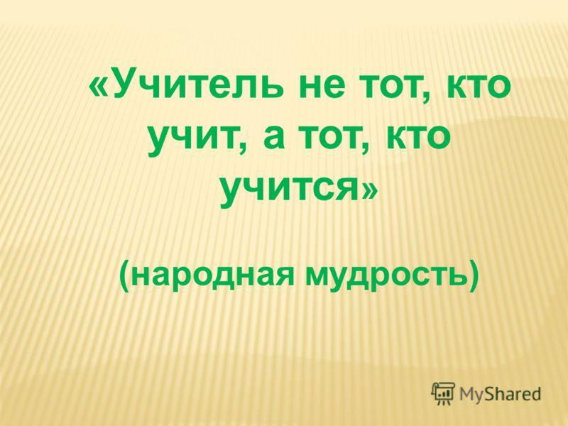 «Учитель не тот, кто учит, а тот, кто учится » (народная мудрость)