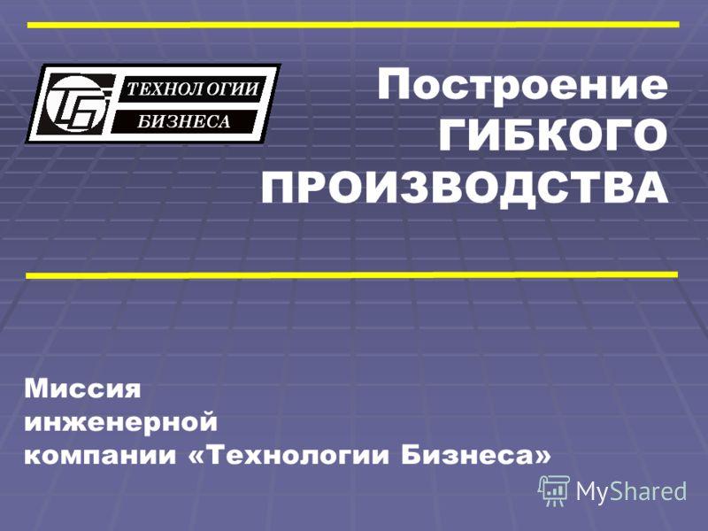 Построение ГИБКОГО ПРОИЗВОДСТВА Миссия инженерной компании «Технологии Бизнеса»