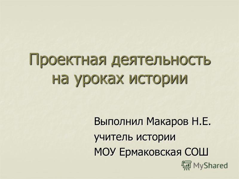 Проектная деятельность на уроках истории Выполнил Макаров Н.Е. учитель истории МОУ Ермаковская СОШ