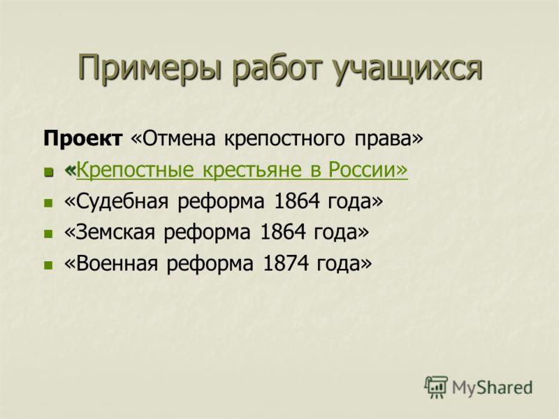 Примеры работ учащихся Проект «Отмена крепостного права» « «Крепостные крестьяне в России»Крепостные крестьяне в России» «Судебная реформа 1864 года» «Земская реформа 1864 года» «Военная реформа 1874 года»
