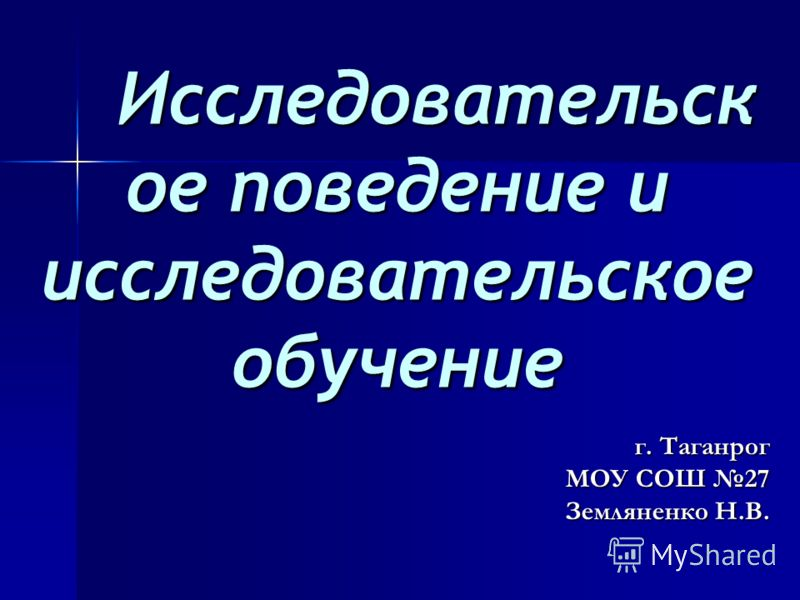 Исследовательск ое поведение и исследовательское обучение г. Таганрог МОУ СОШ 27 Земляненко Н.В.