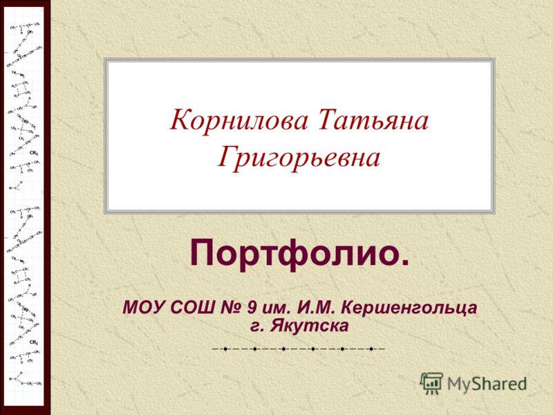 Корнилова Татьяна Григорьевна Портфолио. МОУ СОШ 9 им. И.М. Кершенгольца г. Якутска