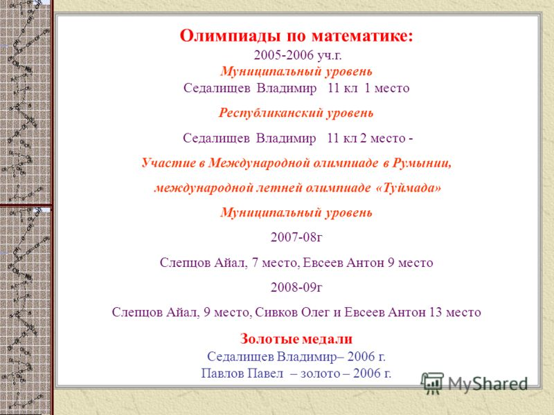 Олимпиады по математике: 2005-2006 уч.г. Муниципальный уровень Седалищев Владимир 11 кл 1 место Республиканский уровень Седалищев Владимир 11 кл 2 место - Участие в Международной олимпиаде в Румынии, международной летней олимпиаде «Туймада» Муниципал