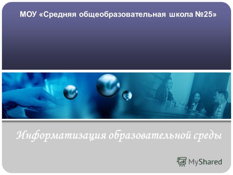Информатизация образовательной среды МОУ «Средняя общеобразовательная школа 25»