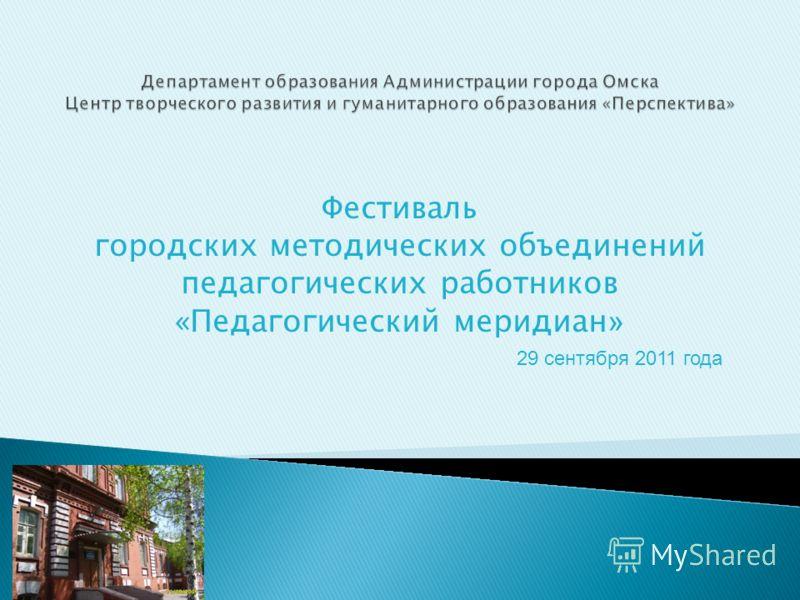 Фестиваль городских методических объединений педагогических работников «Педагогический меридиан » 29 сентября 2011 года