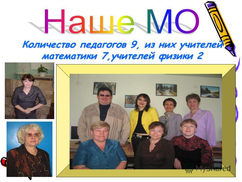 Количество педагогов 9, из них учителей математики 7,учителей физики 2