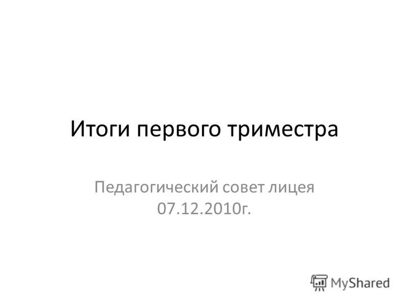 Итоги первого триместра Педагогический совет лицея 07.12.2010г.