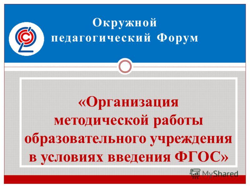 Окружной педагогический Форум «Организация методической работы образовательного учреждения в условиях введения ФГОС»